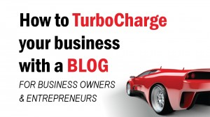 How To TurboCharge Your Busines with a Blog