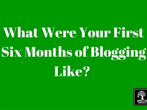 What Were Your First 6 Months of Blogging Like?