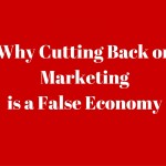 Why Cutting Back on Marketing is a False Economy