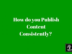 How do you Publish Content Consistently? 4 Tips