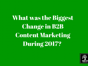 What was the Biggest Change in B2B Content Marketing During 2017?