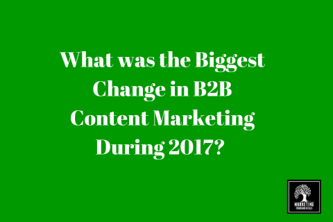 What was the biggest change in B2B Content Marketing During 2017